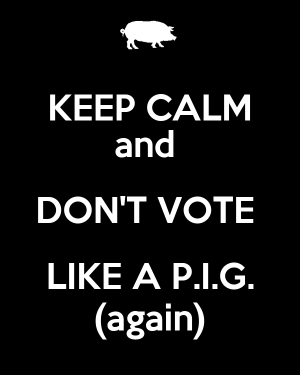 KEEP CALM and  DON'T VOTE  LIKE A P.I.G. (again)