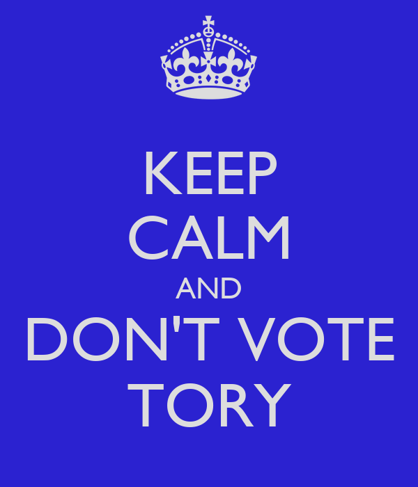 KEEP CALM AND DON'T VOTE TORY