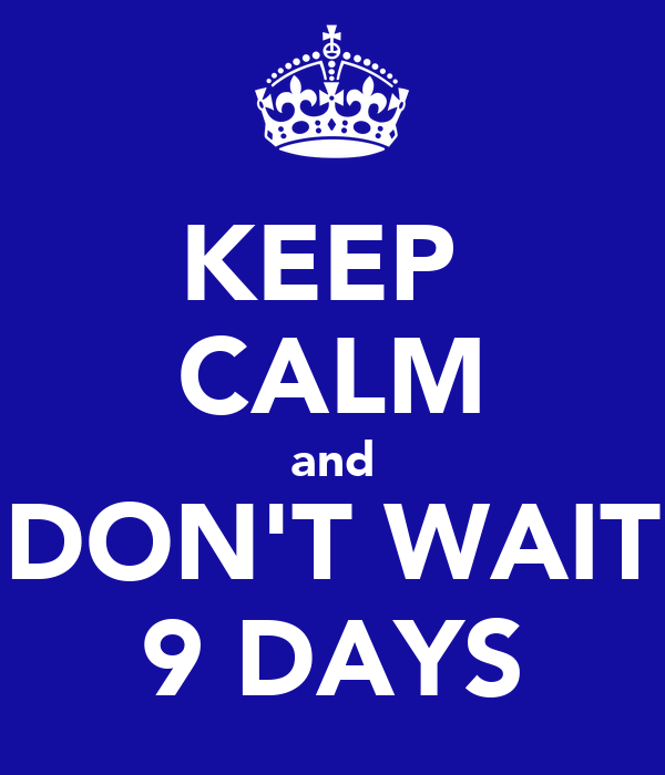 KEEP  CALM and DON'T WAIT 9 DAYS