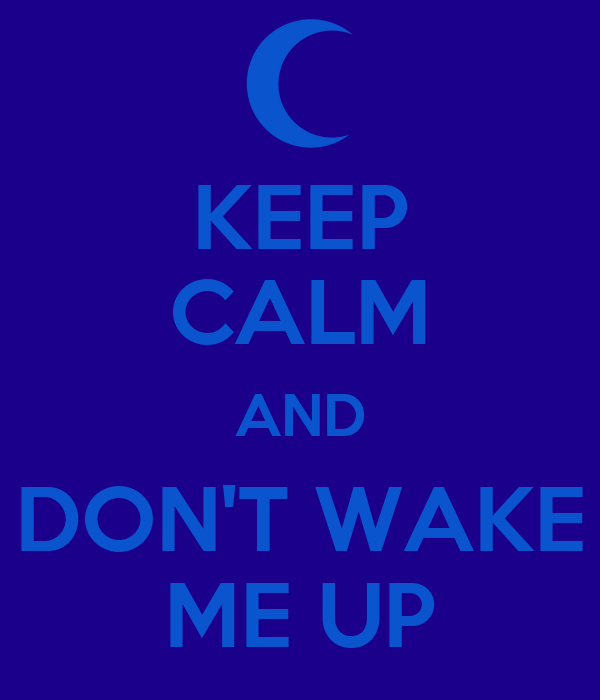 KEEP CALM AND DON'T WAKE ME UP