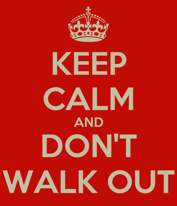 KEEP CALM AND DON'T WALK OUT