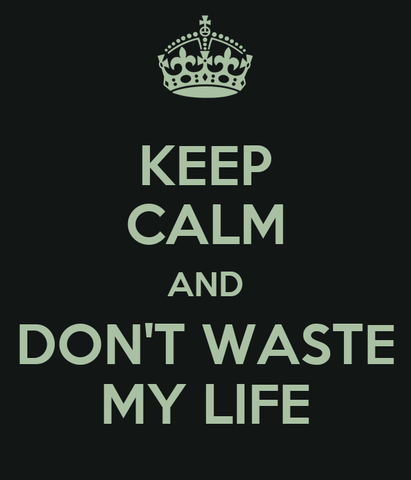 KEEP CALM AND DON'T WASTE MY LIFE