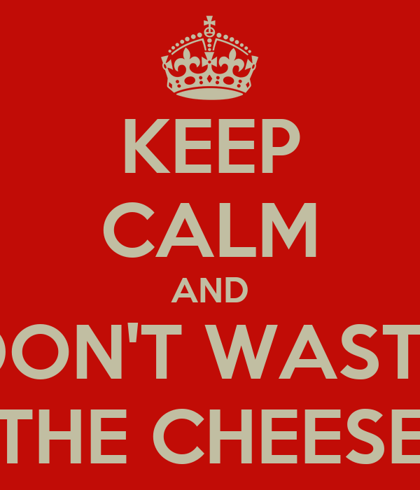 KEEP CALM AND DON'T WASTE THE CHEESE