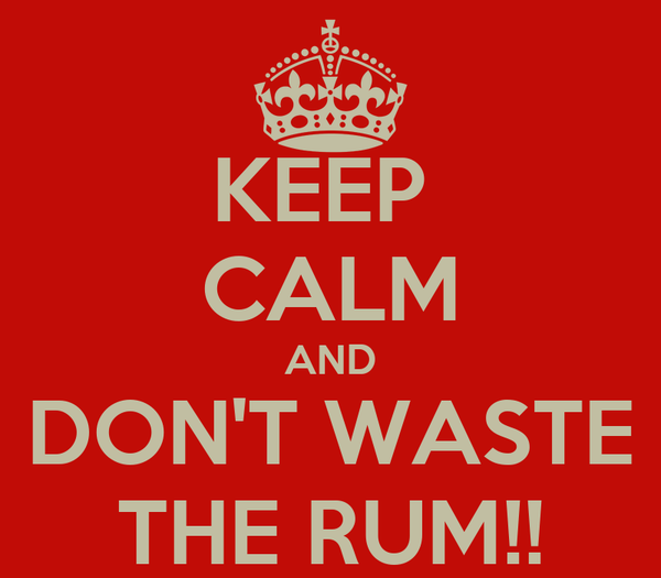 KEEP  CALM AND DON'T WASTE THE RUM!!