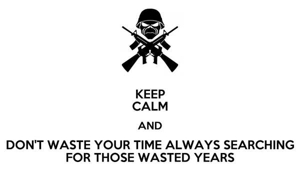 KEEP CALM AND DON'T WASTE YOUR TIME ALWAYS SEARCHING FOR THOSE WASTED YEARS