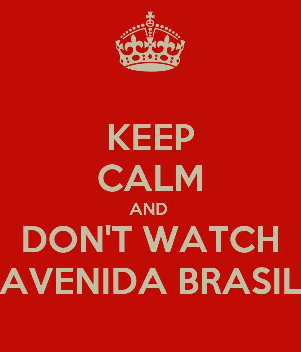 KEEP CALM AND  DON'T WATCH AVENIDA BRASIL