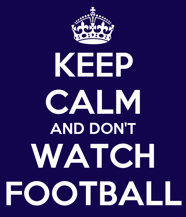 KEEP CALM AND DON'T WATCH FOOTBALL