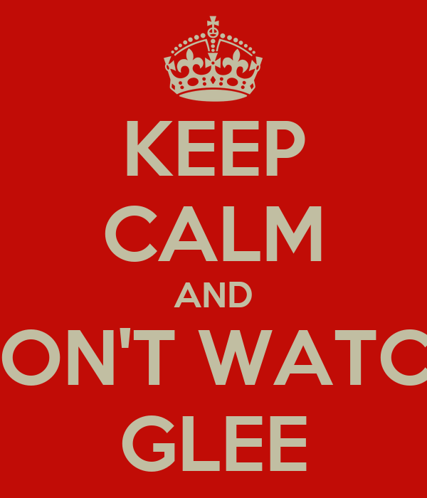 KEEP CALM AND DON'T WATCH GLEE