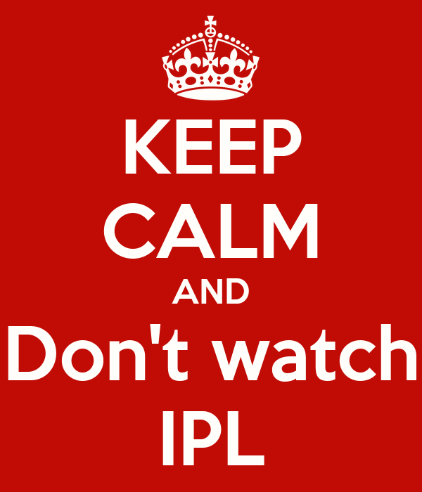 KEEP CALM AND Don't watch IPL