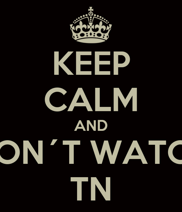 KEEP CALM AND DON´T WATCH TN