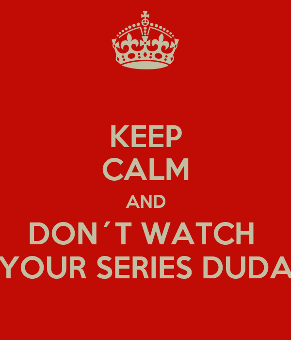 KEEP CALM AND DON´T WATCH  YOUR SERIES DUDA