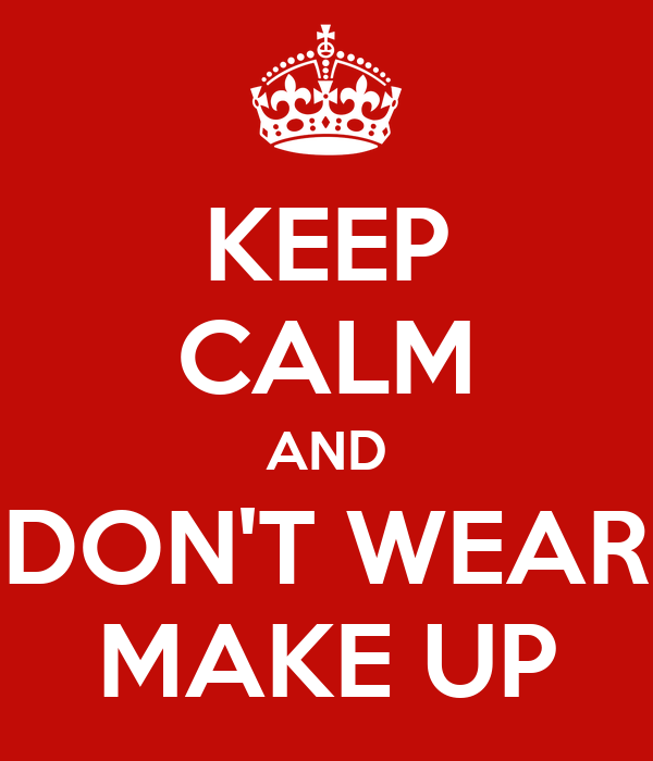 KEEP CALM AND DON'T WEAR MAKE UP