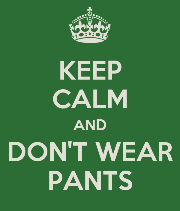 KEEP CALM AND DON'T WEAR PANTS