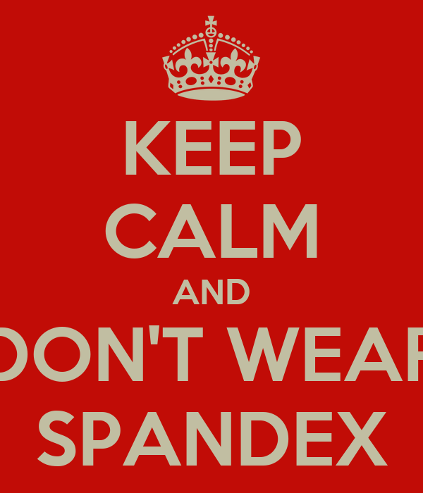 KEEP CALM AND DON'T WEAR SPANDEX