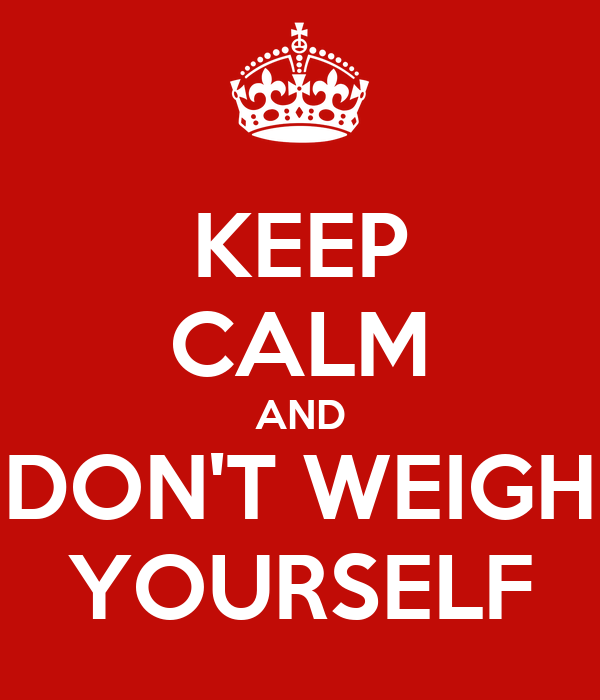 KEEP CALM AND DON'T WEIGH YOURSELF