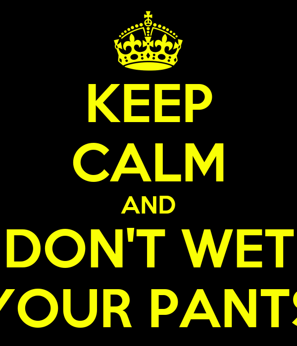 KEEP CALM AND DON'T WET YOUR PANTS