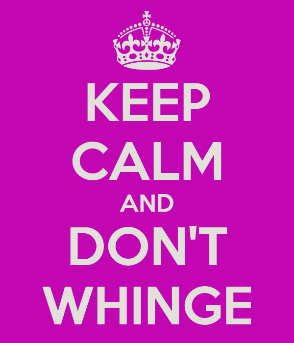 KEEP CALM AND DON'T WHINGE