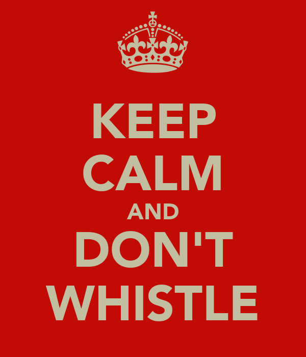 KEEP CALM AND DON'T WHISTLE