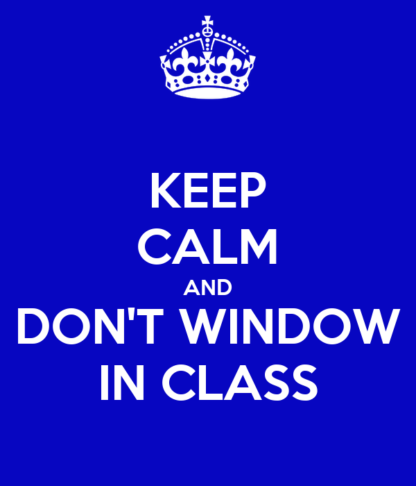 KEEP CALM AND DON'T WINDOW IN CLASS