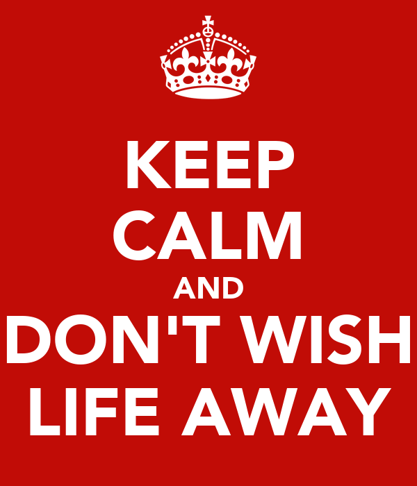 KEEP CALM AND DON'T WISH LIFE AWAY
