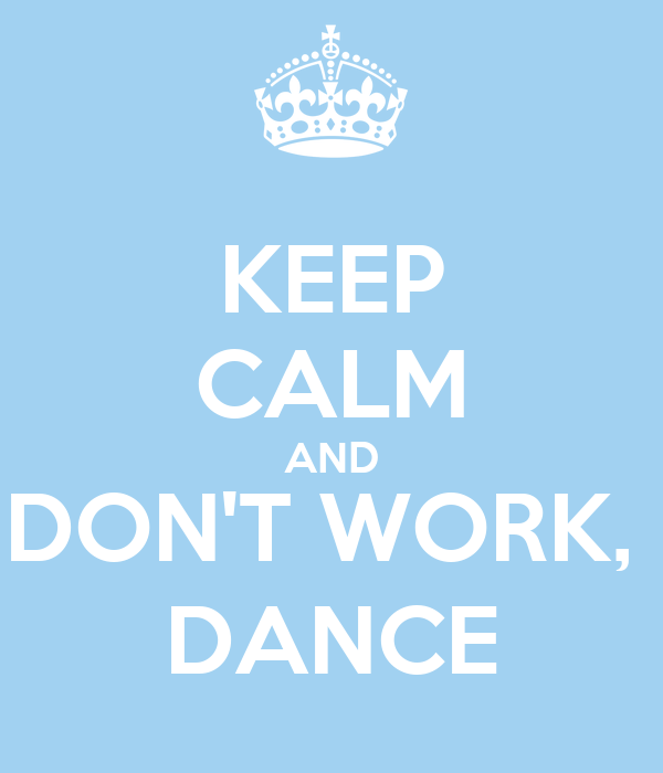 KEEP CALM AND DON'T WORK,  DANCE