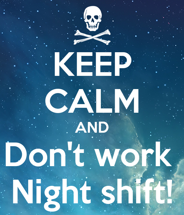 KEEP CALM AND Don't work  Night shift!