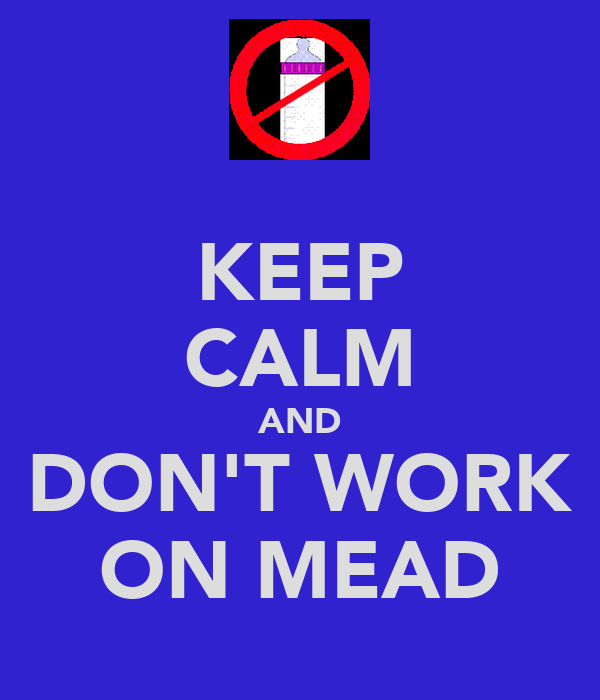 KEEP CALM AND DON'T WORK ON MEAD