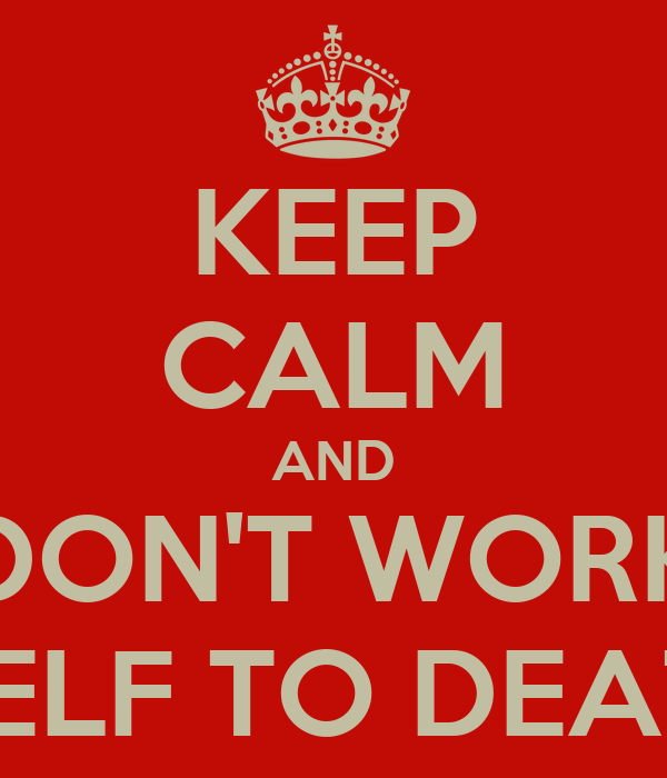 KEEP CALM AND DON'T WORK Y'SELF TO DEATH !