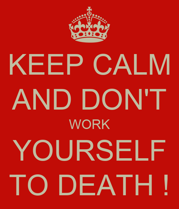 KEEP CALM AND DON'T WORK YOURSELF TO DEATH !