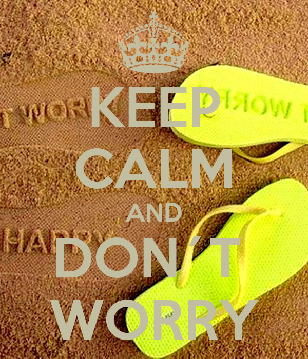 KEEP CALM AND DON´T  WORRY
