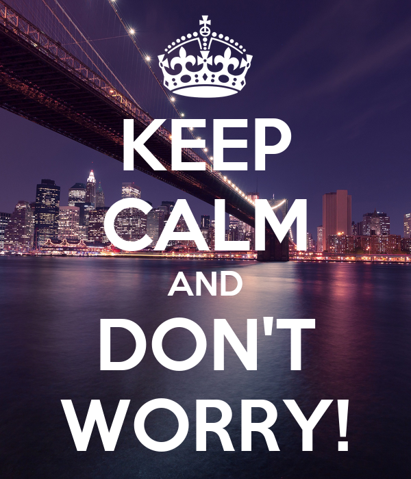 KEEP CALM AND DON'T WORRY!