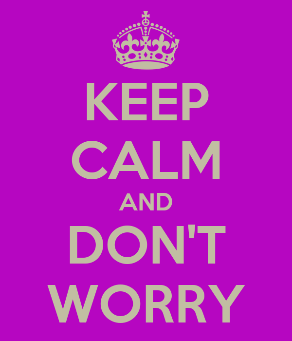 KEEP CALM AND DON'T WORRY