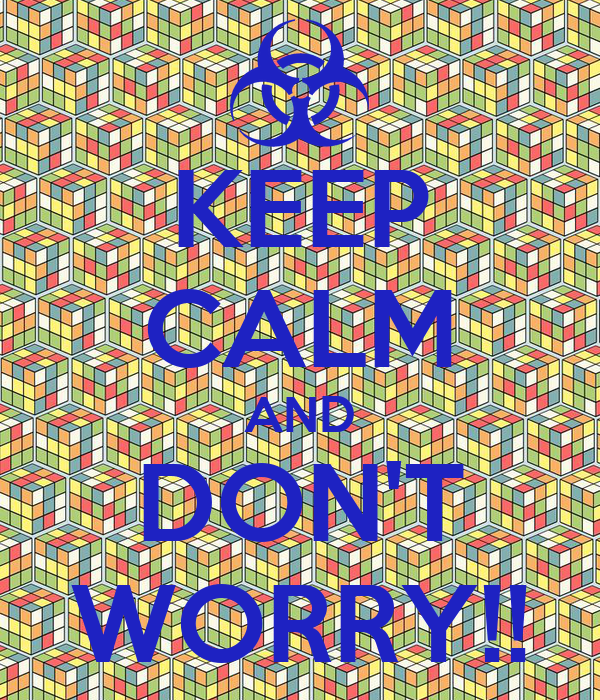 KEEP CALM AND DON'T WORRY!!