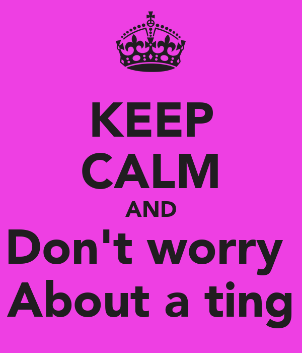 KEEP CALM AND Don't worry  About a ting