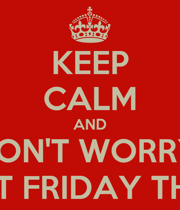 KEEP CALM AND DON'T WORRY  ABOUT FRIDAY THE 13th
