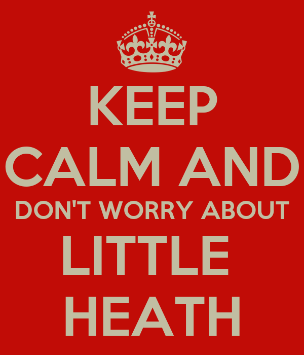 KEEP CALM AND DON'T WORRY ABOUT LITTLE  HEATH