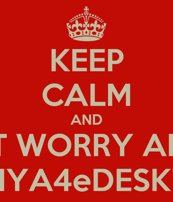 KEEP CALM AND DON'T WORRY ABOUT  MYA4eDESK!!!