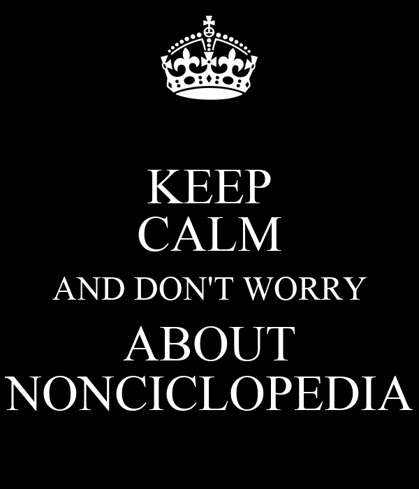 KEEP CALM AND DON'T WORRY ABOUT NONCICLOPEDIA