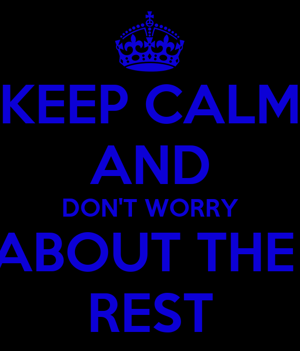 KEEP CALM AND DON'T WORRY ABOUT THE  REST
