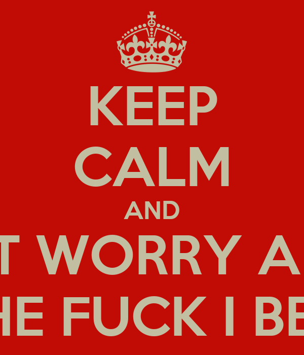 KEEP CALM AND DON'T WORRY ABOUT WHAT THE FUCK I BE DOING.