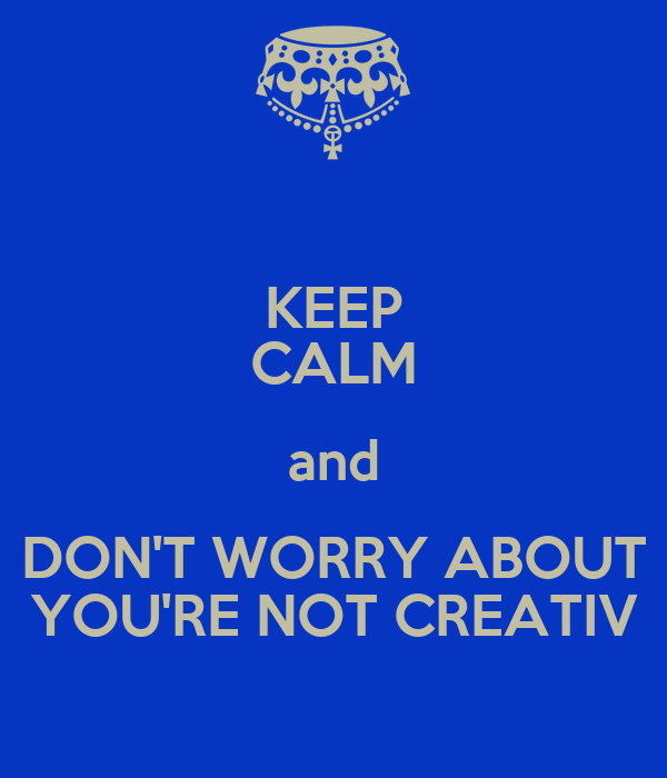 KEEP CALM and DON'T WORRY ABOUT YOU'RE NOT CREATIV