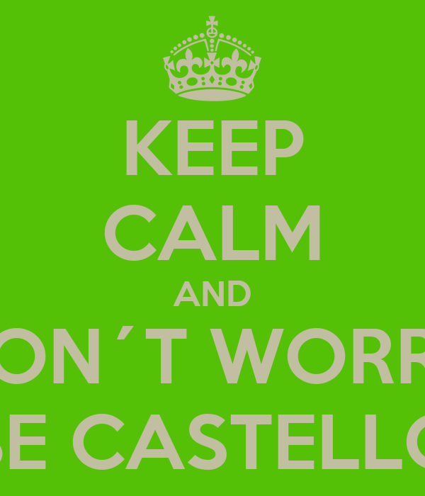 KEEP CALM AND DON´T WORRY BE CASTELLO