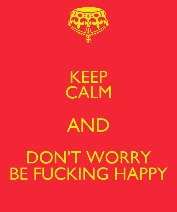 KEEP CALM AND DON'T WORRY BE FUCKING HAPPY