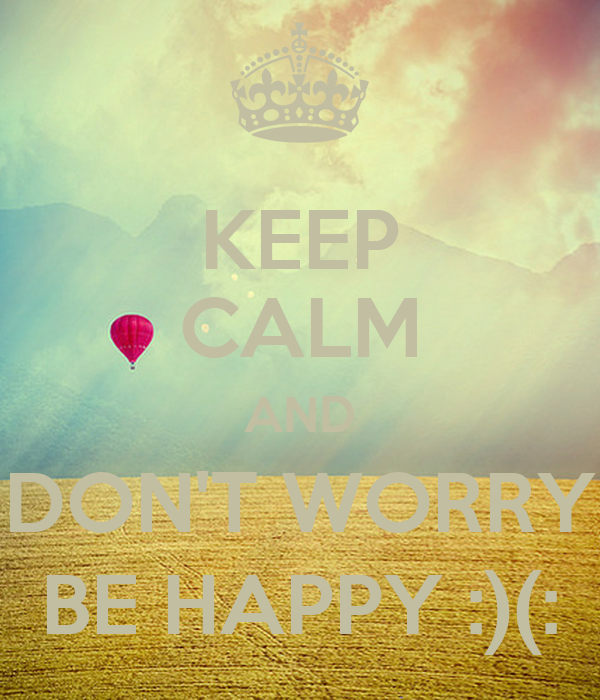 KEEP CALM AND DON'T WORRY BE HAPPY :)(: