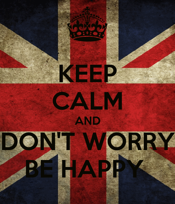 KEEP CALM AND DON'T WORRY BE HAPPY