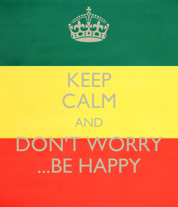 KEEP CALM AND DON'T WORRY ...BE HAPPY