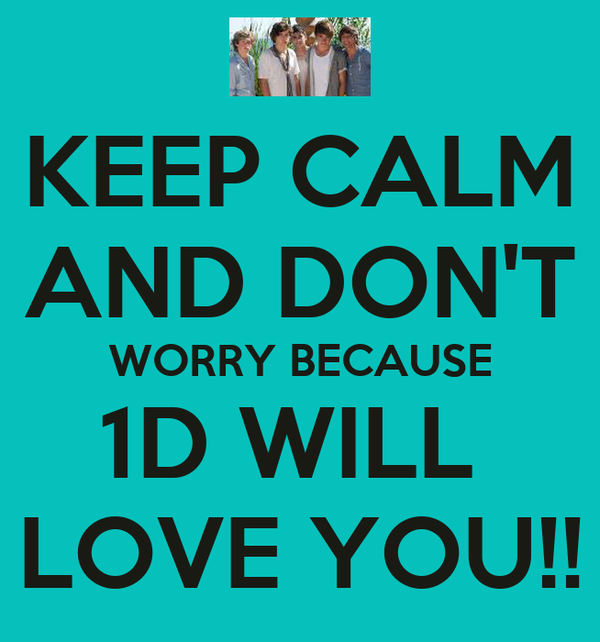 KEEP CALM AND DON'T WORRY BECAUSE 1D WILL  LOVE YOU!!