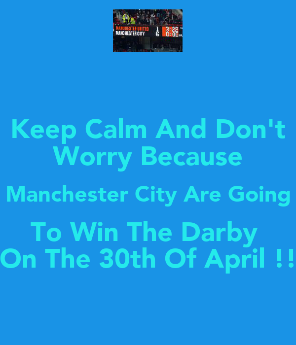 Keep Calm And Don't Worry Because Manchester City Are Going To Win The Darby  On The 30th Of April !!