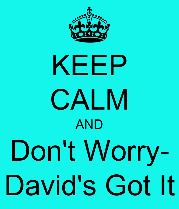 KEEP CALM AND Don't Worry- David's Got It
