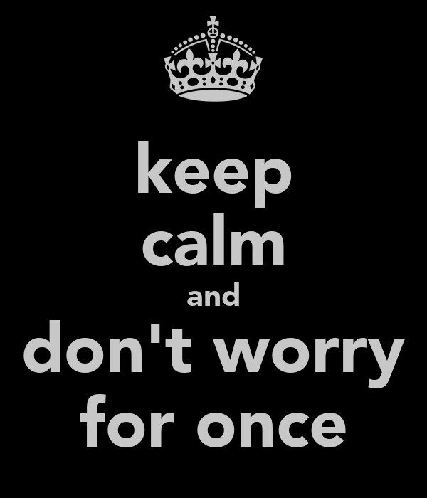 keep calm and don't worry for once